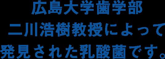 広島大学歯学部・二川浩樹教授によって発見された乳酸菌です。
